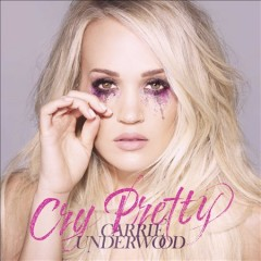 Cry pretty /  Carrie Underwood.