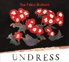 Undress /  The Felice Brothers. - The Felice Brothers.