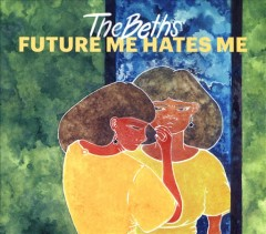 Future me hates me /  The Beths. - The Beths.
