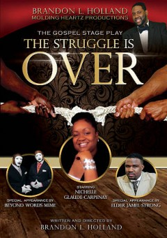 The struggle is over /  Molding Heartz Productions presents a Brandon Holland gospel stage play ; written and directed by Brandon Holland. - Molding Heartz Productions presents a Brandon Holland gospel stage play ; written and directed by Brandon Holland.