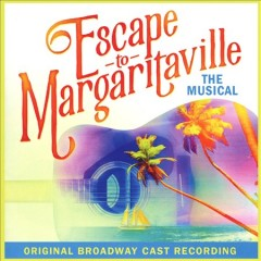 Escape to Margaritaville : the musical : original Broadway cast recording.