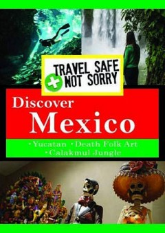 Travel safe, not sorry : Discover Mexico.