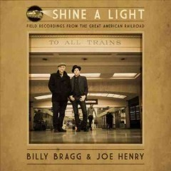 Shine a light : field recordings from the Great American Railroad / Billy Bragg & Joe Henry. - Billy Bragg & Joe Henry.