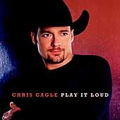 Play it loud /  Chris Cagle. - Chris Cagle.