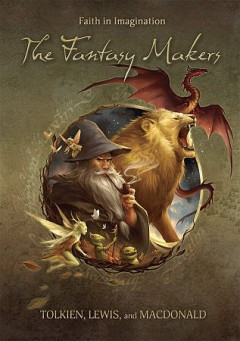 The fantasy makers : Tolkien, Lewis, and MacDonald.