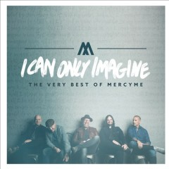 I can only imagine : the very best of MercyMe / Mercyme. - Mercyme.
