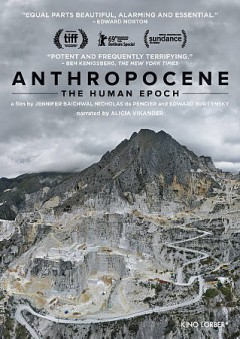Anthropocene : the human epoch / produced by Nicholas de Pencier ; written by Jennifer Baichwal ; directed by Jennifer Baichwal, Nicholas de Pencier, Edward Burtynsky.
