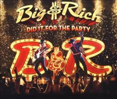 Did it for the party /  Big & Rich. - Big & Rich.