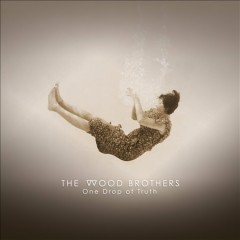 One drop of truth /  The Wood Brothers.