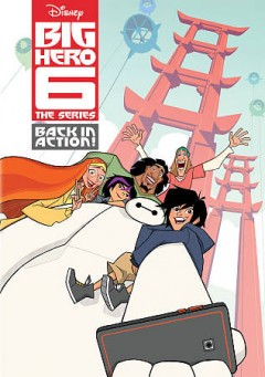 Big Hero 6 the series : back in action! / Disney Television Animation ; developed by Mark McCorkle and Bob Schooley. - Disney Television Animation ; developed by Mark McCorkle and Bob Schooley.