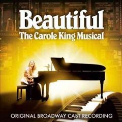 Beautiful : the Carole King musical : original broadway cast recording / [words and music by Gerry Goffin & Carole King, Barry Mann & Cynthia Weil ; book by Douglas McGrath].