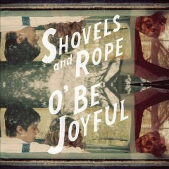 O' be joyful /  Shovels and Rope. - Shovels and Rope.