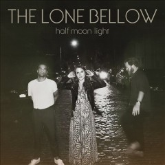 Half moon light /  the Lone Bellow. - the Lone Bellow.