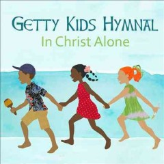 Getty kids hymnal : in Christ alone / produced by Keith and Kristyn Getty and Fionán de Barra. - produced by Keith and Kristyn Getty and Fionán de Barra.