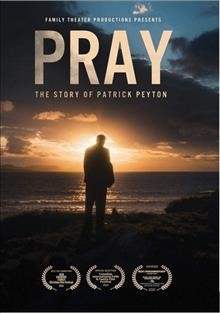 Pray : the story of Patrick Peyton / Family Theater Productions in association with Windrider Productions, ODB Films, One Light Media, Rogue Wave Entertainment & Artaeffects Entertainment ; written by Matthew Donlan & Megan Harrington ; produced by Megan Harrington ; directed by Jonathan Cipiti. - Family Theater Productions in association with Windrider Productions, ODB Films, One Light Media, Rogue Wave Entertainment & Artaeffects Entertainment ; written by Matthew Donlan & Megan Harrington ; produced by Megan Harrington ; directed by Jonathan Cipiti.