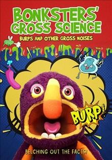 Bonksters' gross science : burps and other gross noises / director, Tony Hoskins. - director, Tony Hoskins.