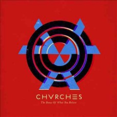 The bones of what you believe /  Chvrches - Chvrches
