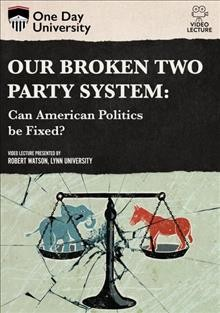 Our broken two party system : can American politics be fixed? / One Day University. - One Day University.