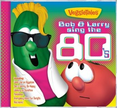 VeggieTales : Bob and Larry sing the 80's.