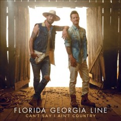 Can't say I ain't country /  Florida Georgia Line. - Florida Georgia Line.