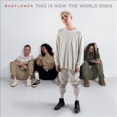 This is how the world ends /  Badflower. - Badflower.