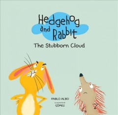 Hedgehog and rabbit : the stubborn cloud / Pablo Albo ; illustrated by Gómez ; translated by Kim Griffin. - Pablo Albo ; illustrated by Gómez ; translated by Kim Griffin.