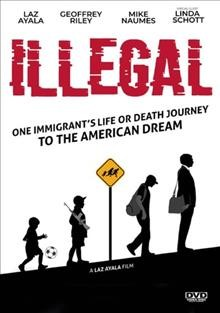 Illegal : one immigrant's life or death journey to the American dream / Yes We Can, LLC presents ; directed by Nick Alexander ; screenplay, story by Laz Ayala ; produced by Laz Ayala. - Yes We Can, LLC presents ; directed by Nick Alexander ; screenplay, story by Laz Ayala ; produced by Laz Ayala.