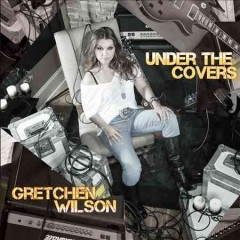 Under the covers /  Gretchen Wilson.
