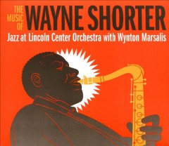 The music of Wayne Shorter /  Jazz at Lincoln Center Orchestra with Wynton Marsalis. - Jazz at Lincoln Center Orchestra with Wynton Marsalis.