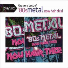 Playlist : the very best of '80s metal : now hair this!