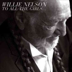 To all the girls-- /  Willie Nelson.