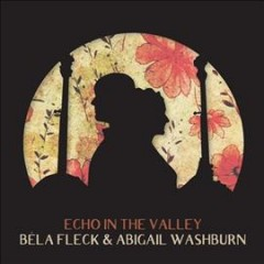 Echo in the valley /  Bela Fleck and Abigail Washburn.