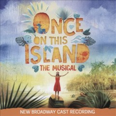 Once on this island : the musical : new Broadway cast recording [soundtrack] / music by Stephen Flaherty ; book & lyrics by Lynn Ahrens ; based on the novel