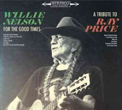 For the Good Times: A Tribute to Ray Price /  Willie Nelson.