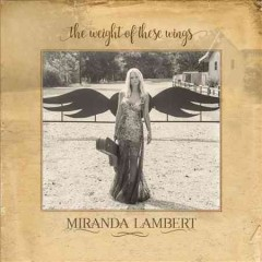The weight of these wings /  Miranda Lambert. - Miranda Lambert.