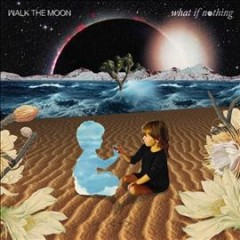 What if nothing /  Walk the Moon. - Walk the Moon.