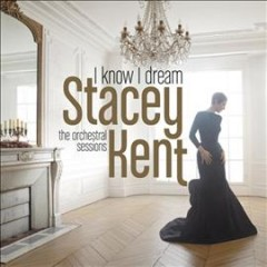 I know I dream : the orchestral sessions / Stacey Kent. - Stacey Kent.