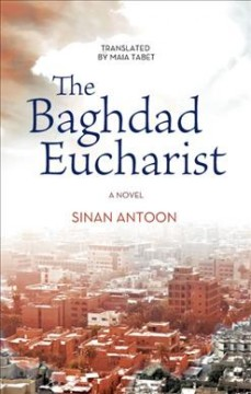 The Baghdad eucharist /  Sinan Antoon ; translated by Maia Tabet.