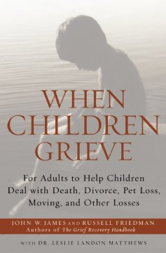 When Children Grieve : For Adults to Help Children Deal With Death, Divorce, Pet Loss, Moving, and Other Losses