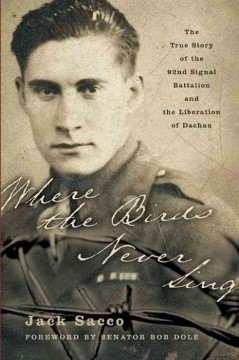 Where the birds never sing : the true story of the 92nd Signal Battalion and the liberation of Dachau / Jack Sacco.
