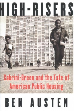 High-risers : Cabrini-Green and the fate of American public housing / Ben Austen ; designed by Fritz Metsch ; maps, Robert Philip Gordon. - Ben Austen ; designed by Fritz Metsch ; maps, Robert Philip Gordon.