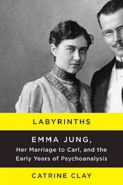 Labyrinths : Emma Jung, Her Marriage to Carl, and the Early Years of Psychoanalysis