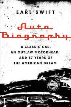 Auto biography : a classic car, an outlaw motorhead, and 57 years of the American dream / Earl Swift. - Earl Swift.