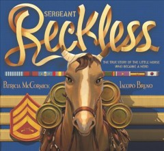 Sergeant Reckless : the true story of the little horse who became a hero / written by Patricia McCormick ; illustrated by Iacopo Bruno. - written by Patricia McCormick ; illustrated by Iacopo Bruno.