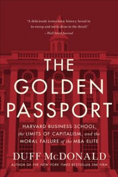 The golden passport : Harvard Business School, the limits of capitalism, and the moral failure of the MBA elite / Duff McDonald.