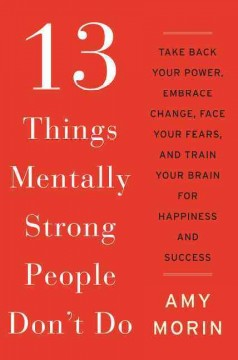 13 things mentally strong people don't do : take back your power, embrace change, face your fears, and train your brain for happiness and success / Amy Morin. - Amy Morin.