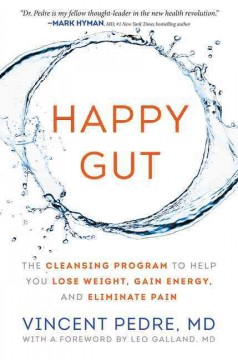 Happy gut : the cleansing program to help you lose weight, gain energy, and eliminate pain / Dr. Vincent Pedre. - Dr. Vincent Pedre.