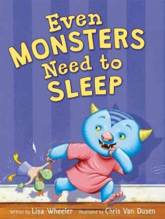 Even monsters need to sleep /  written by Lisa Wheeler ; illustrated by Chris Van Dusen.