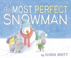 The most perfect snowman /  by Chris Britt.