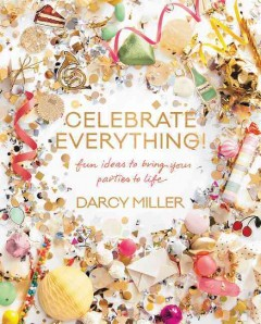 Celebrate everything! : fun ideas to bring your parties to life / written and illustrated by Darcy Miller.
